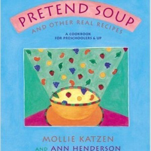 Pretend Soup and Other Real Recipes A Cookbook for Preschoolers and Up