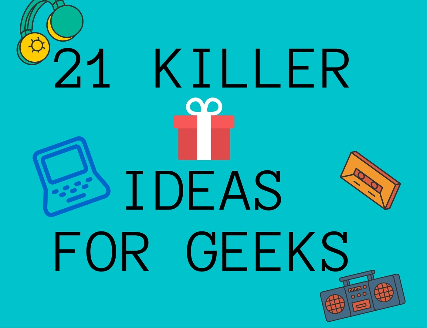 21 Killer Gift Ideas for Geeks